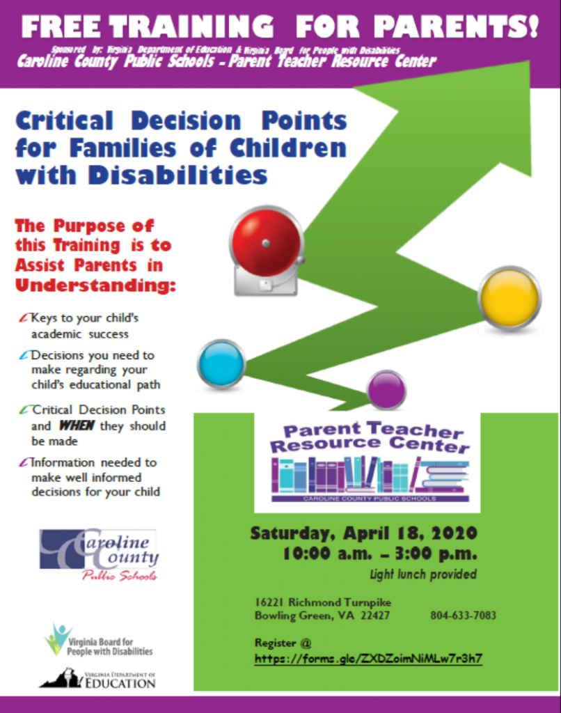 The background ofthis flyer includes a green arrow bouncing off of colored points and increasing in size as it hits the 'Critical' point and beyond. It says FREE TRAINING  FOR PARENTS! Sponsored  by: Virginia Department  of Education & Virginia Board for People with Disabilities  Caroline County Public Schools – Parent Teacher Resource Center. Critical Decision Points for Families of Children with Disabilities The Purpose of this Training is to Assist Parents in Understanding: Keys to your child's academic  success Decisions you need to make regarding your child's educational path Critical Decision Points and WHEN they should be made. Information needed to make well informed decisions for your child. The announcment is followed by the logos for Caroling County Public Schools, Virginia Board for People with Disabilities, and Virgiia Department of Education.